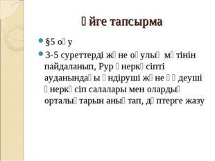 Үйге тапсырма §5 оқу 3-5 суреттерді және оқулық мәтінін пайдаланып, Рур өнерк