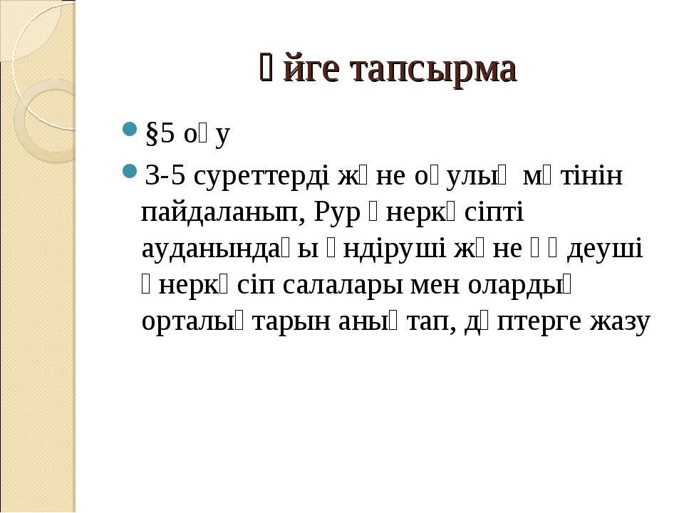 Үйге тапсырма §5 оқу 3-5 суреттерді және оқулық мәтінін пайдаланып, Рур өнерк...