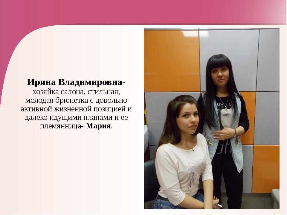Ирина Владимировна-хозяйка салона, стильная, молодая брюнетка с довольно акт...