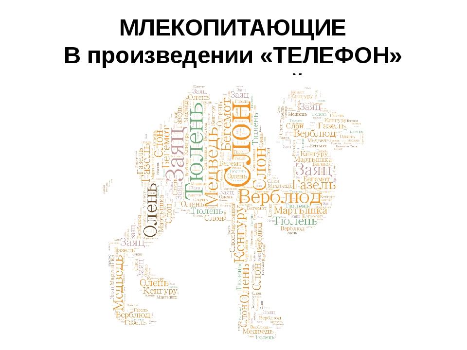 МЛЕКОПИТАЮЩИЕ В произведении «ТЕЛЕФОН» К.Чуковский