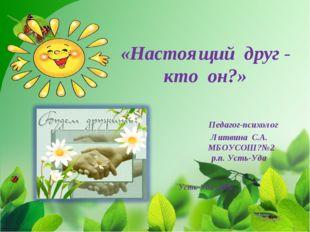 «Настоящий друг - кто он?» Педагог-психолог Литвина С.А. МБОУСОШ?№2 р.п. Усть