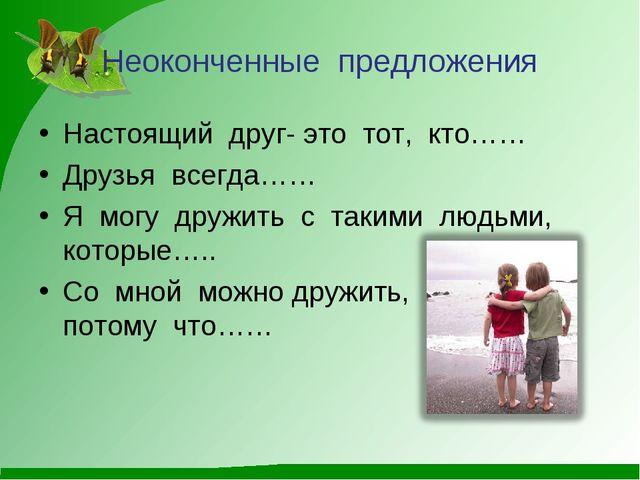 Неоконченные предложения Настоящий друг- это тот, кто…… Друзья всегда…… Я мог...