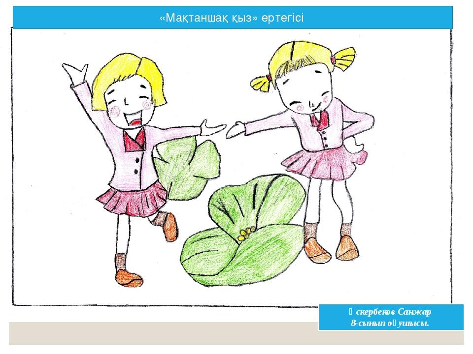 Әскербеков Санжар 8-сынып оқушысы. «Мақтаншақ қыз» ертегісі