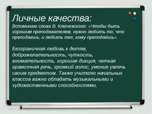 Личные качества: Вспоминаю слова В. Ключевского: «Чтобы быть хорошим преподав