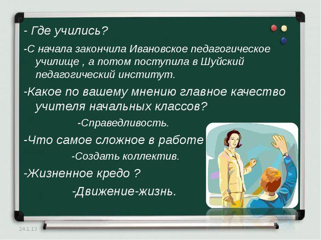 - Где учились? -С начала закончила Ивановское педагогическое училище , а пото...