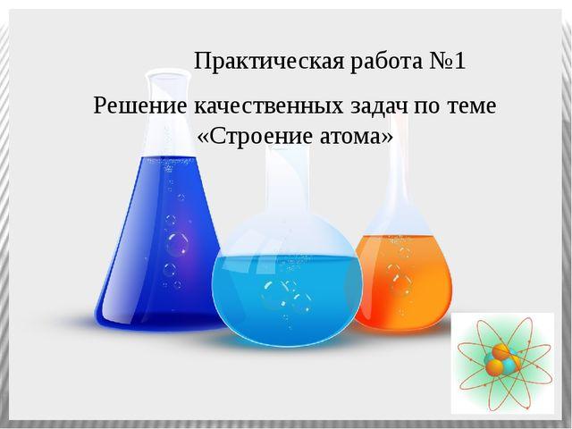 Практическая работа №1 Решение качественных задач по теме «Строение атома»