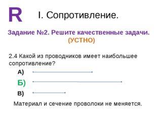 I. Сопротивление. Задание №2. Решите качественные задачи. (УСТНО) R 2.4 Какой