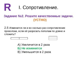 I. Сопротивление. Задание №2. Решите качественные задачи. (УСТНО) R 2.5 Измен