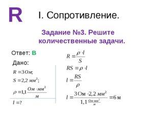 I. Сопротивление. Задание №3. Решите количественные задачи. R Ответ: В Дано: