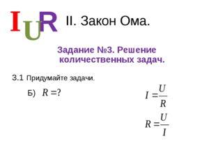 II. Закон Ома. Задание №3. Решение количественных задач. I R U 3.1 Придумайте