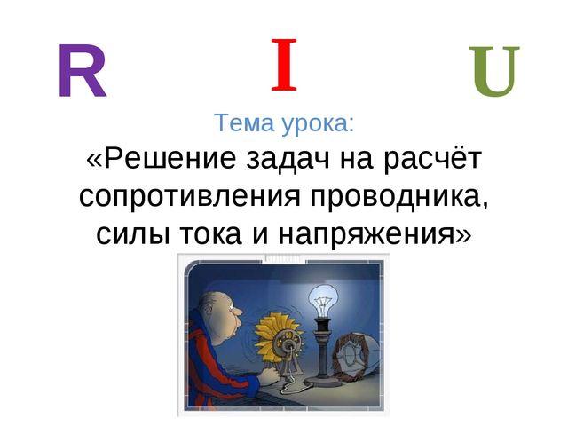 Тема урока: «Решение задач на расчёт сопротивления проводника, силы тока и на...