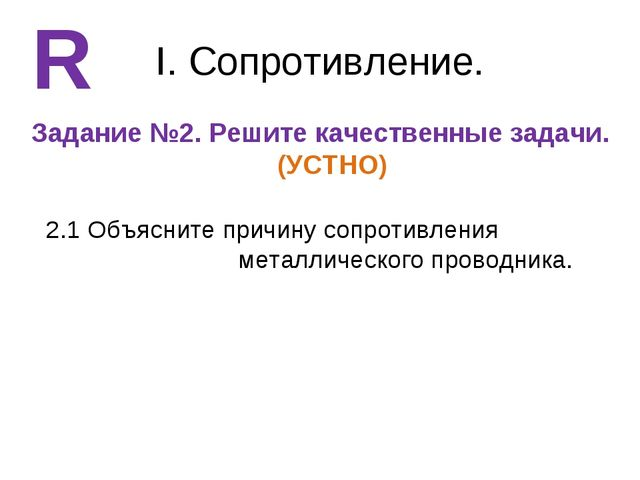 I. Сопротивление. Задание №2. Решите качественные задачи. (УСТНО) R 2.1 Объяс...