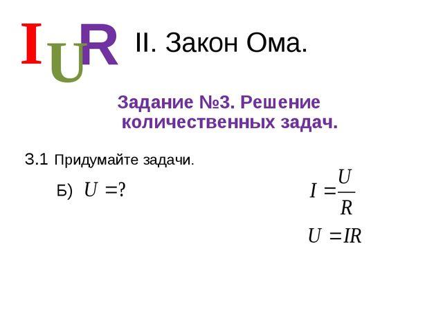 II. Закон Ома. Задание №3. Решение количественных задач. I R U 3.1 Придумайте...