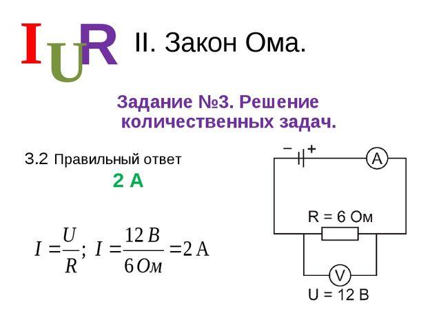 II. Закон Ома. Задание №3. Решение количественных задач. I R U 3.2 Правильный...