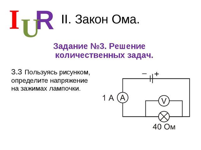 II. Закон Ома. Задание №3. Решение количественных задач. I R U 3.3 Пользуясь...
