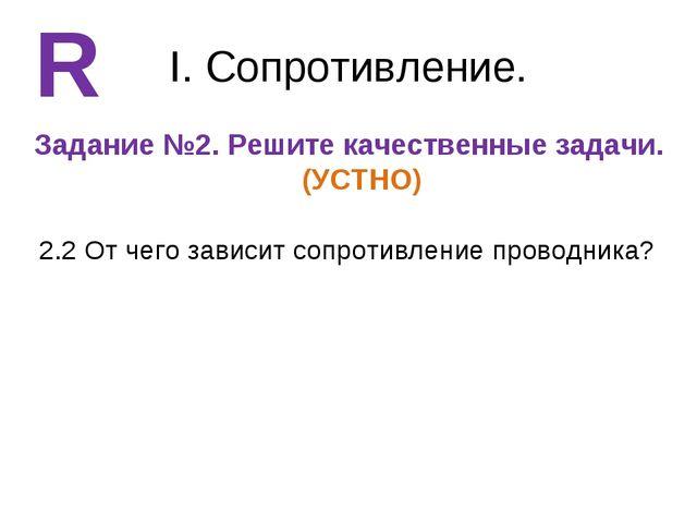 I. Сопротивление. Задание №2. Решите качественные задачи. (УСТНО) R 2.2 От че...