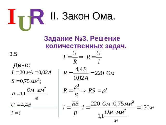 II. Закон Ома. Задание №3. Решение количественных задач. I R U 3.5 Дано: