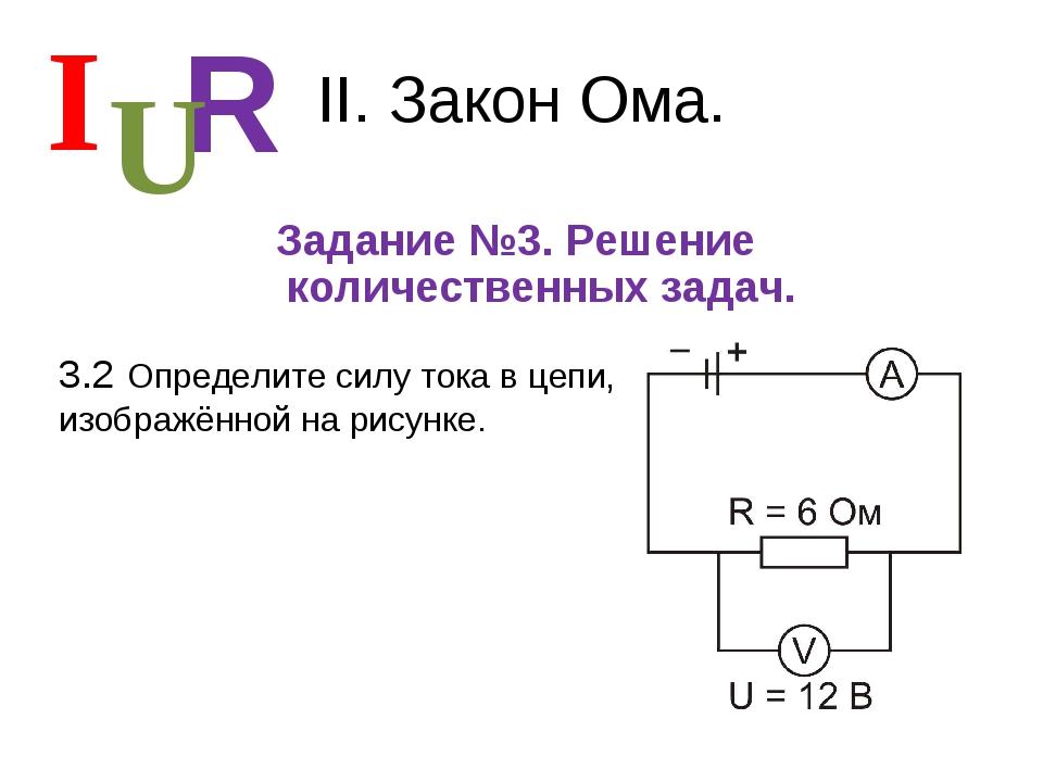 II. Закон Ома. Задание №3. Решение количественных задач. I R U 3.2 Определите...