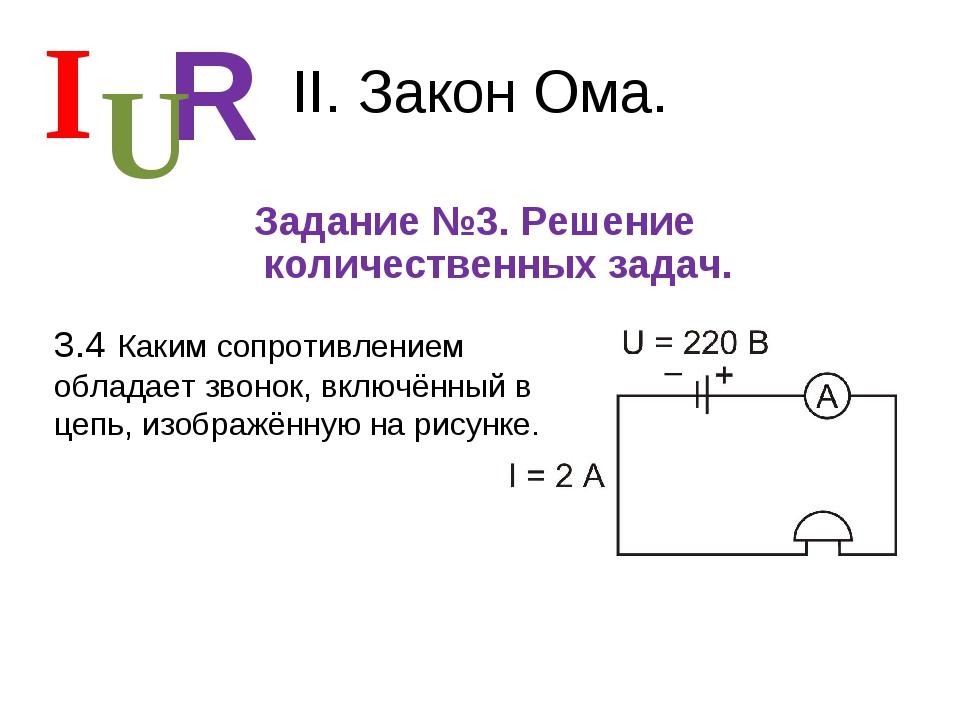 II. Закон Ома. Задание №3. Решение количественных задач. I R U 3.4 Каким сопр...