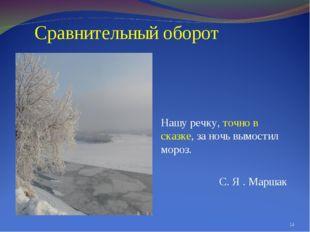 Сравнительный оборот Нашу речку, точно в сказке, за ночь вымостил мороз. С.