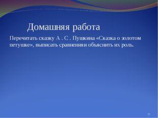 Домашняя работа Перечитать сказку А . С . Пушкина «Сказка о золотом петушке»