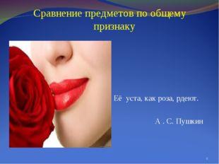 Сравнение предметов по общему признаку Её уста, как роза, рдеют. А . С. Пушк