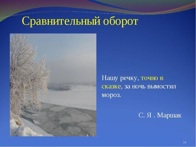 Сравнительный оборот Нашу речку, точно в сказке, за ночь вымостил мороз. С....