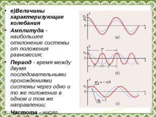 е)Величины характеризующие колебания Амплитуда - наибольшее отклонение систем