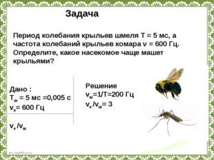 Период колебания крыльев шмеля T=5мс, а частота колебаний крыльев комара ν