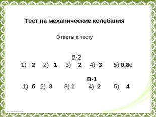 Тест на механические колебания Ответы к тесту В-2 1) 2 2) 1 3) 2 4) 3 5) 0,8с
