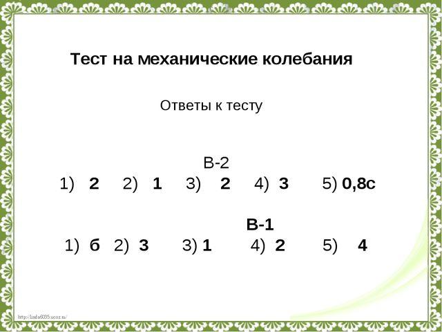 Тест на механические колебания Ответы к тесту В-2 1) 2 2) 1 3) 2 4) 3 5) 0,8с...