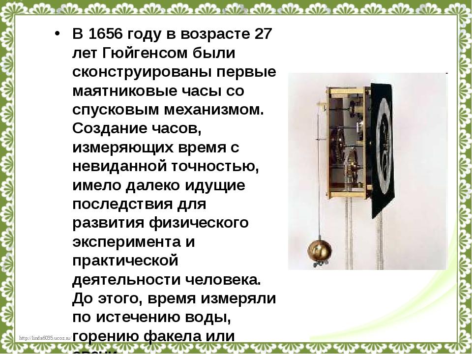 В 1656 году в возрасте 27 лет Гюйгенсом были сконструированы первые маятников...
