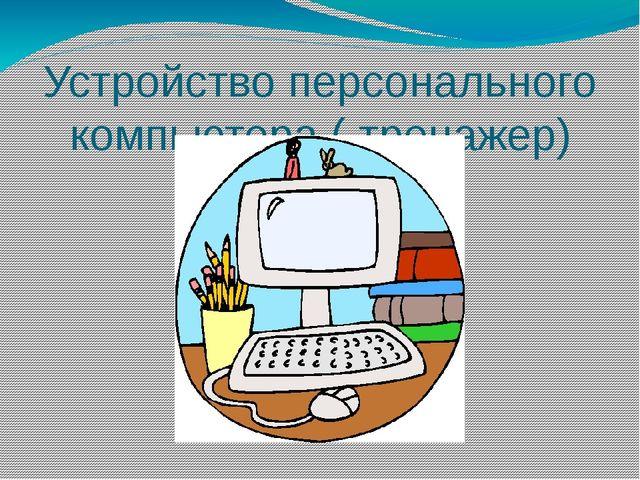 Устройство персонального компьютера ( тренажер)