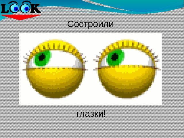 глазки! Состроили