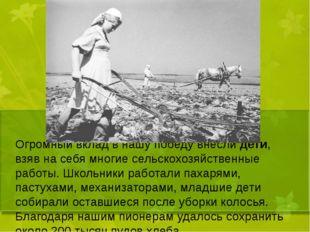 Огромный вклад в нашу победу внесли дети, взяв на себя многие сельскохозяйст