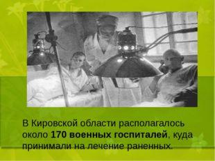 В Кировской области располагалось около 170 военных госпиталей, куда принима