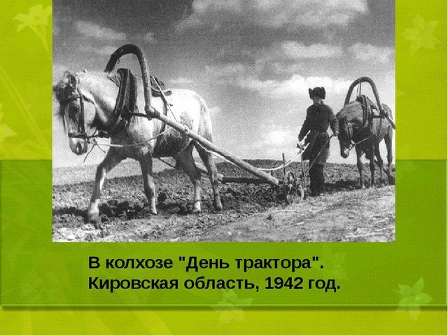 """В колхозе """"День трактора"""". Кировская область, 1942 год."""