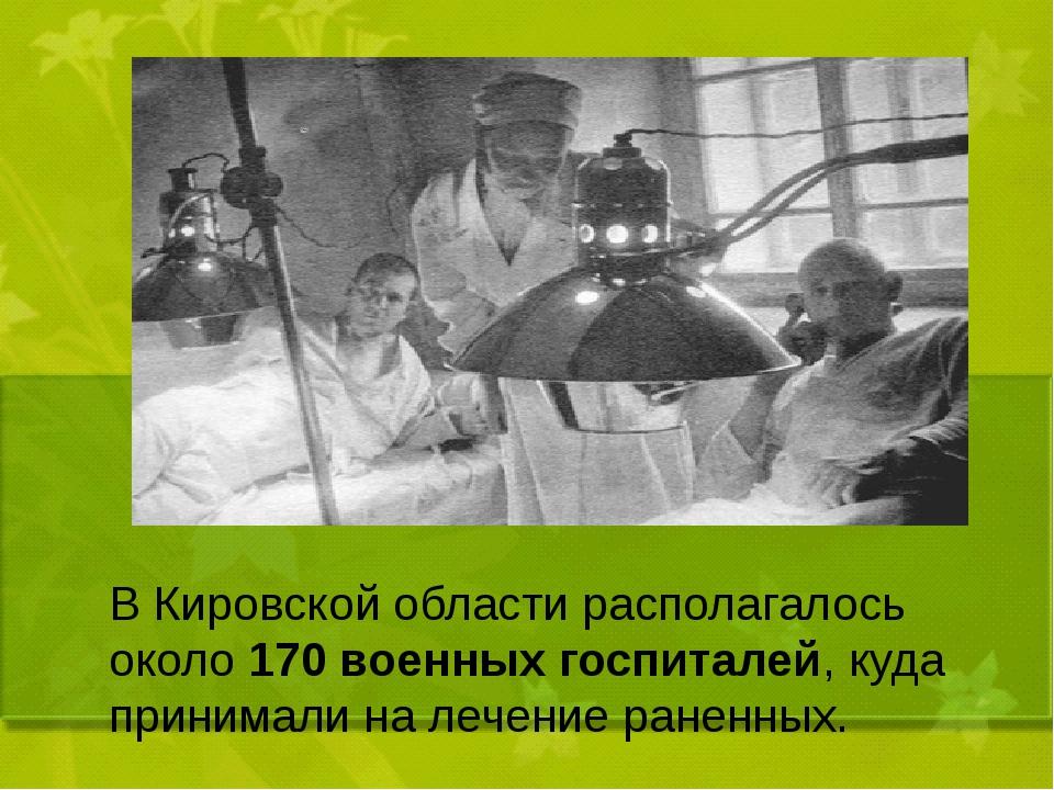 В Кировской области располагалось около 170 военных госпиталей, куда принима...