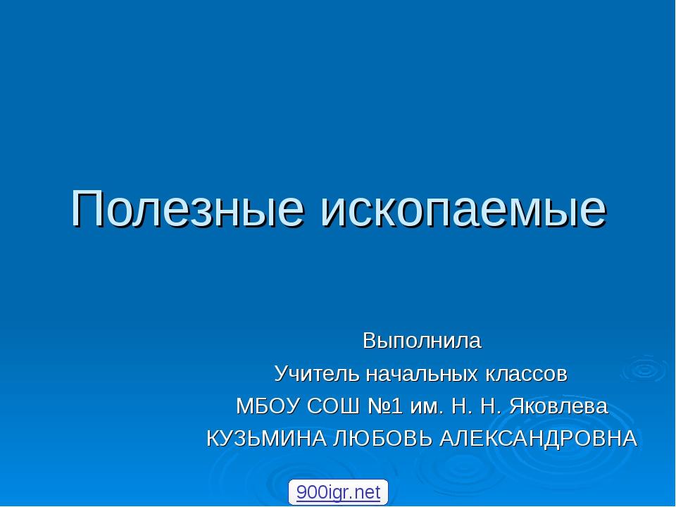 Полезные ископаемые Выполнила Учитель начальных классов МБОУ СОШ №1 им. Н. Н....