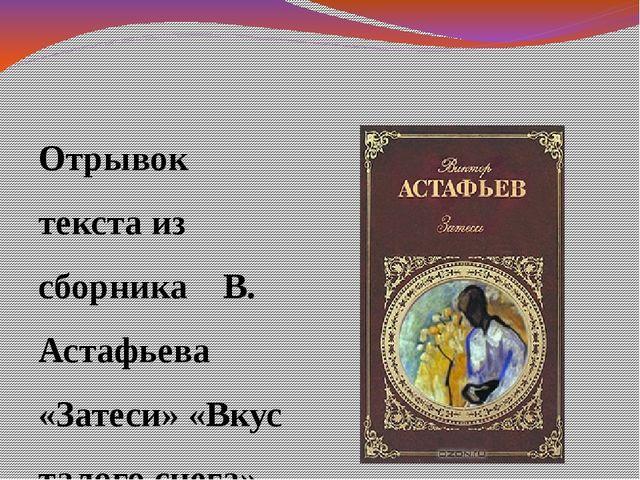 Отрывок текста из сборника В. Астафьева «Затеси» «Вкус талого снега»