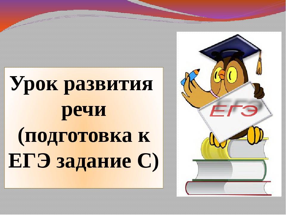 Урок развития речи (подготовка к ЕГЭ задание С)