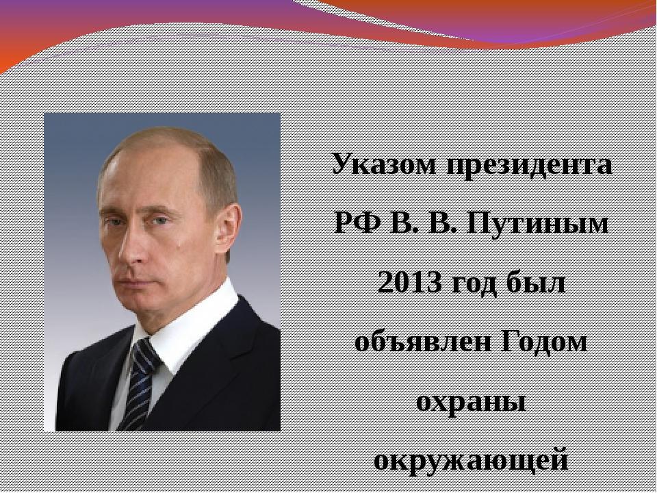Указом президента РФ В. В. Путиным 2013 год был объявлен Годом охраны окружаю...