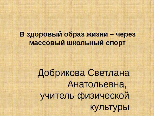 В здоровый образ жизни – через массовый школьный спорт Добрикова Светлана Ана...