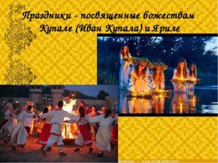 Праздники - посвященные божествам Купале (Иван Купала) и Яриле