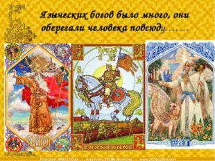Языческих богов было много, они оберегали человека повсюду…….