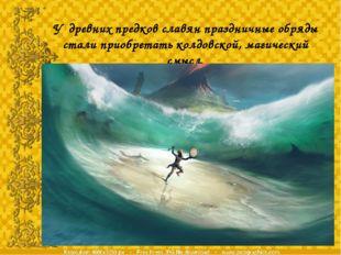 У древних предков славян праздничные обряды стали приобретать колдовской, маг
