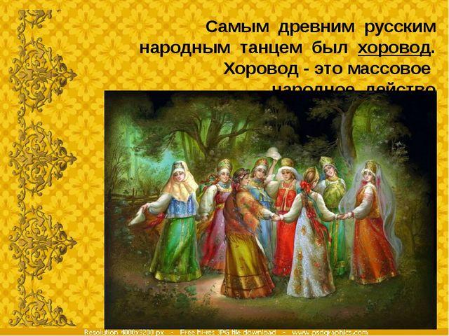 Самым древним русским народным танцем был хоровод. Хоровод - это массовое нар...