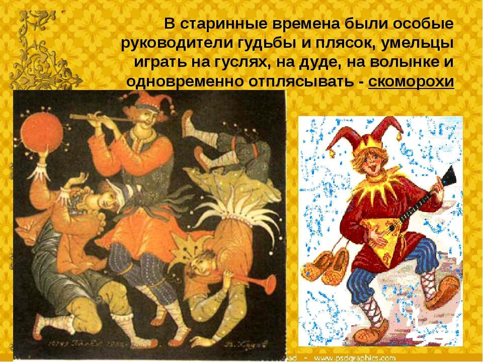 В старинные времена были особые руководители гудьбы и плясок, умельцы играть...