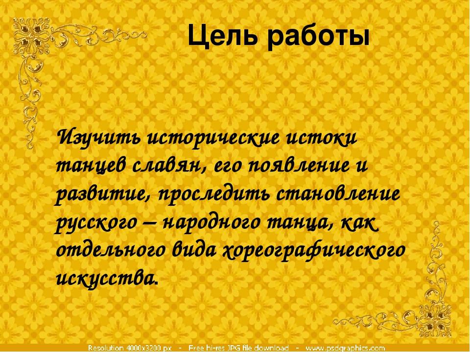 Цель работы Изучить исторические истоки танцев славян, его появление и разви...
