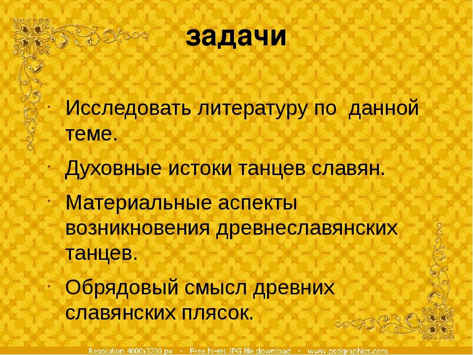 задачи Исследовать литературу по данной теме. Духовные истоки танцев славян....